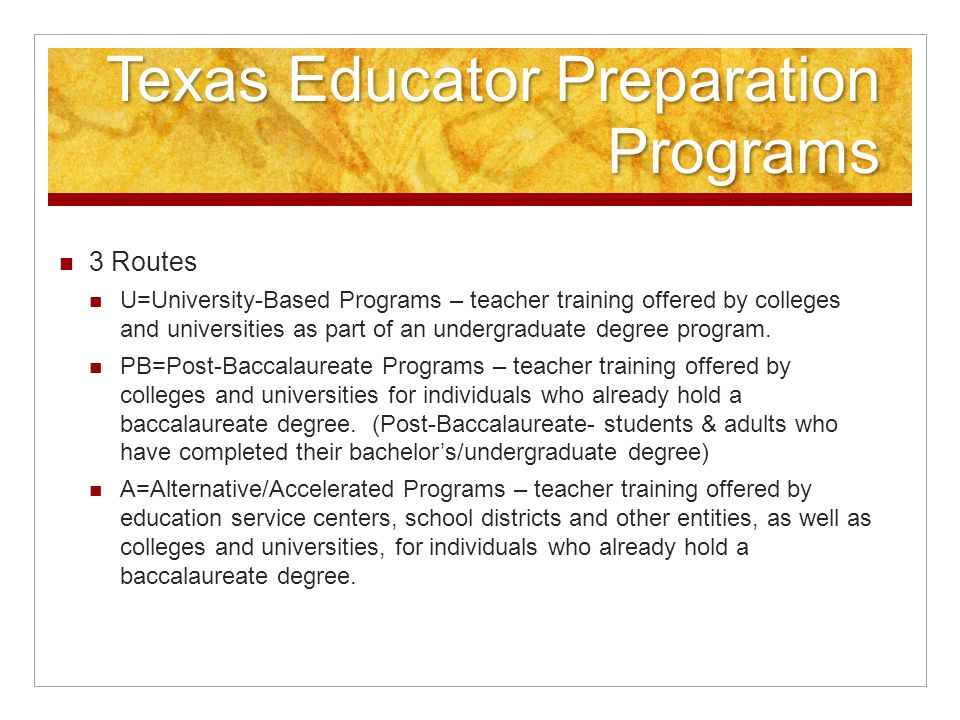 Texas Educator Preparation Programs 3 Routes U=University-Based Programs – teacher training offered by colleges and universities as part of an undergraduate degree program.