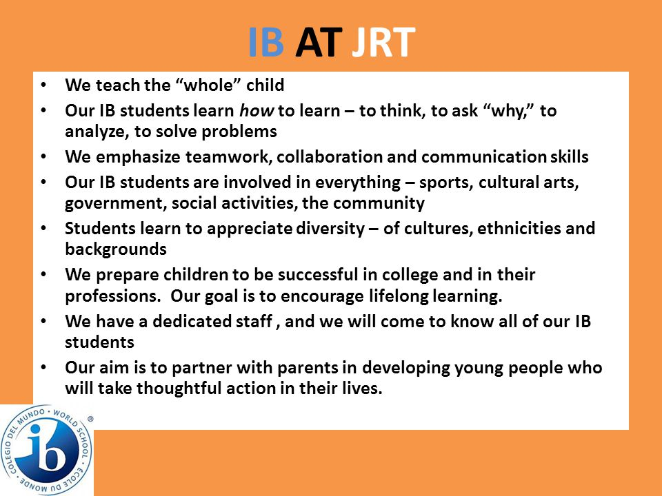"IB AT JRT We teach the ""whole"" child Our IB students learn how to learn – to think, to ask ""why,"" to analyze, to solve problems We emphasize teamwork,"