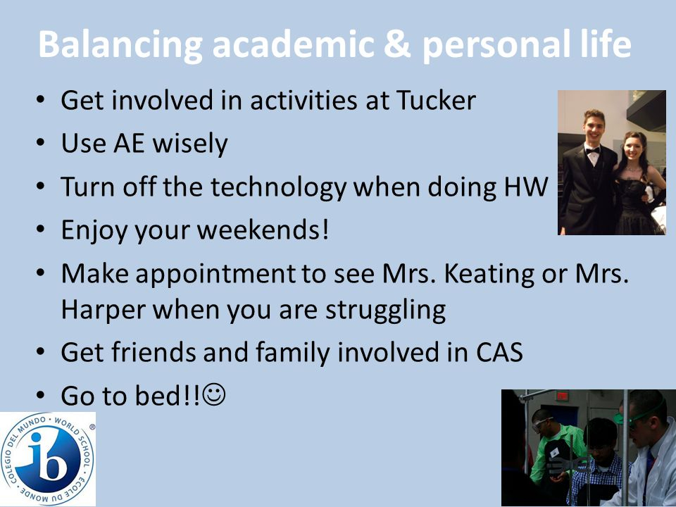 Balancing academic & personal life Get involved in activities at Tucker Use AE wisely Turn off the technology when doing HW Enjoy your weekends! Make