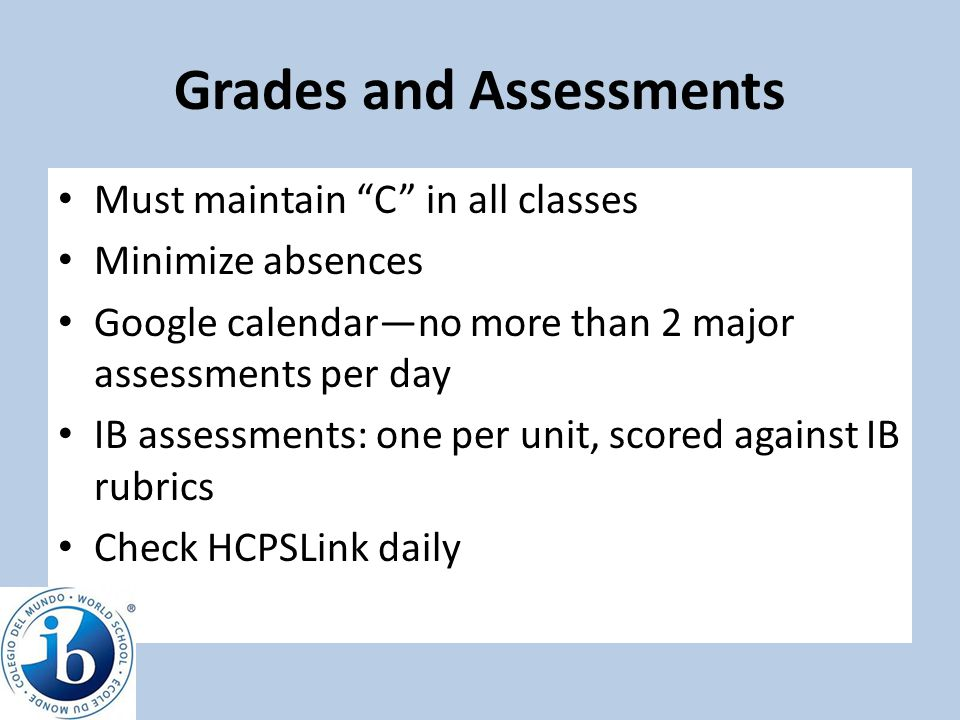 "Grades and Assessments Must maintain ""C"" in all classes Minimize absences Google calendar—no more than 2 major assessments per day IB assessments: one"