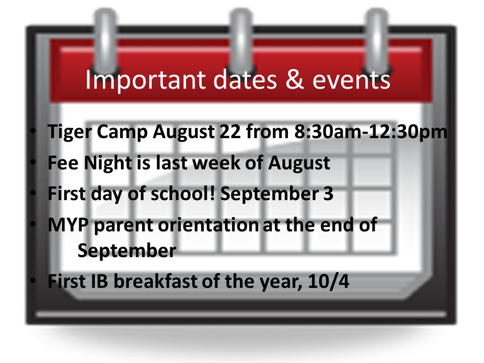 Important dates & events Tiger Camp August 22 from 8:30am-12:30pm Fee Night is last week of August First day of school.