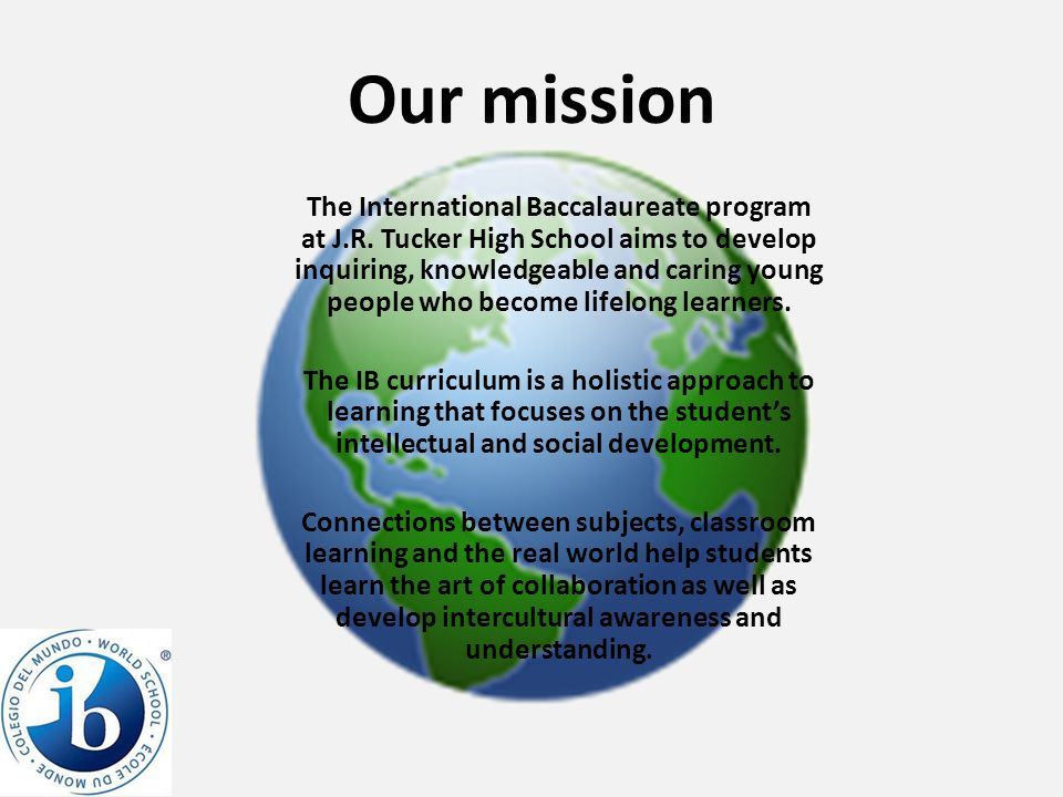 Our mission The International Baccalaureate program at J.R.