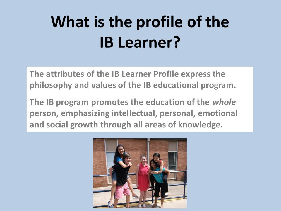 What is the profile of the IB Learner? The attributes of the IB Learner Profile express the philosophy and values of the IB educational program. The I