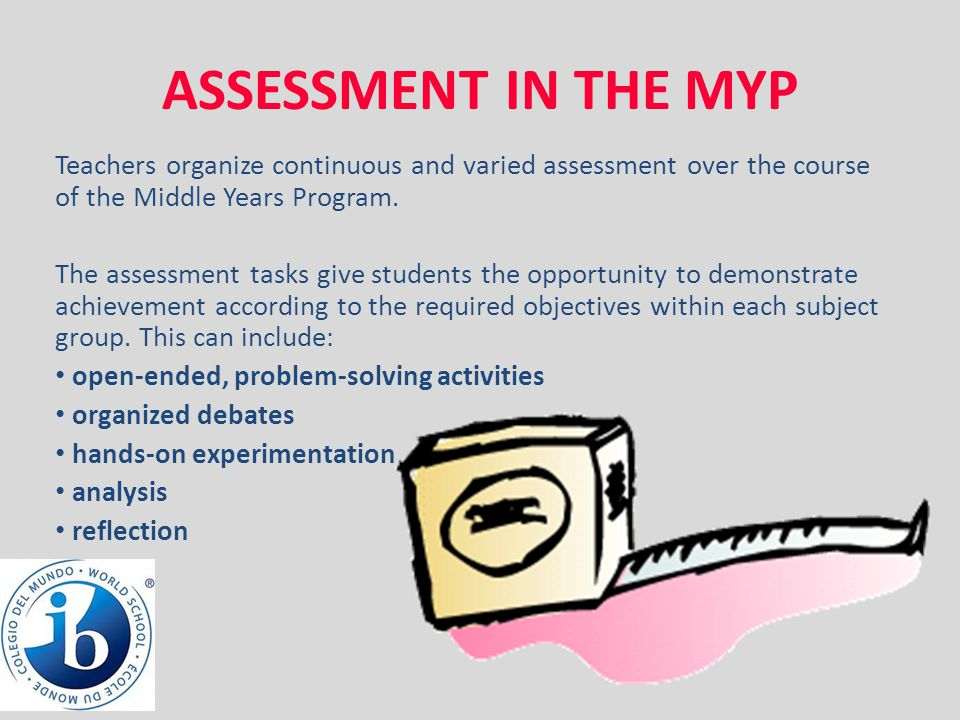ASSESSMENT IN THE MYP Teachers organize continuous and varied assessment over the course of the Middle Years Program.