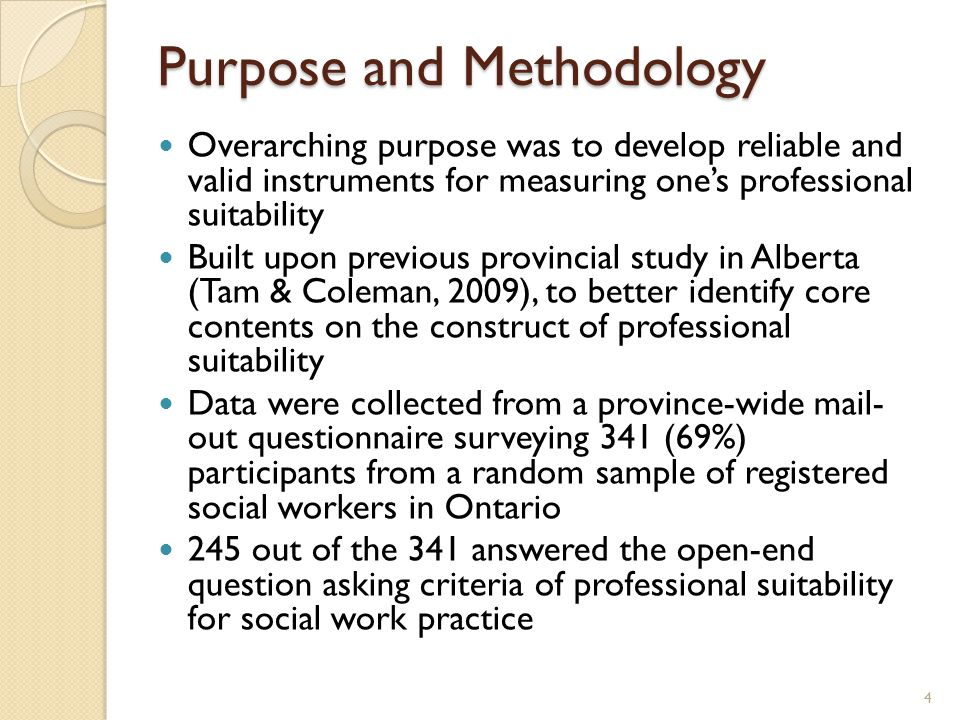 Purpose and Methodology Overarching purpose was to develop reliable and valid instruments for measuring one's professional suitability Built upon previous provincial study in Alberta (Tam & Coleman, 2009), to better identify core contents on the construct of professional suitability Data were collected from a province-wide mail- out questionnaire surveying 341 (69%) participants from a random sample of registered social workers in Ontario 245 out of the 341 answered the open-end question asking criteria of professional suitability for social work practice 4