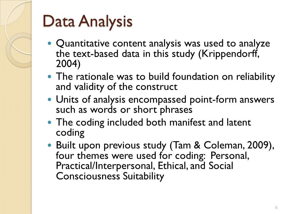 Data Analysis Quantitative content analysis was used to analyze the text-based data in this study (Krippendorff, 2004) The rationale was to build foundation on reliability and validity of the construct Units of analysis encompassed point-form answers such as words or short phrases The coding included both manifest and latent coding Built upon previous study (Tam & Coleman, 2009), four themes were used for coding: Personal, Practical/Interpersonal, Ethical, and Social Consciousness Suitability 6