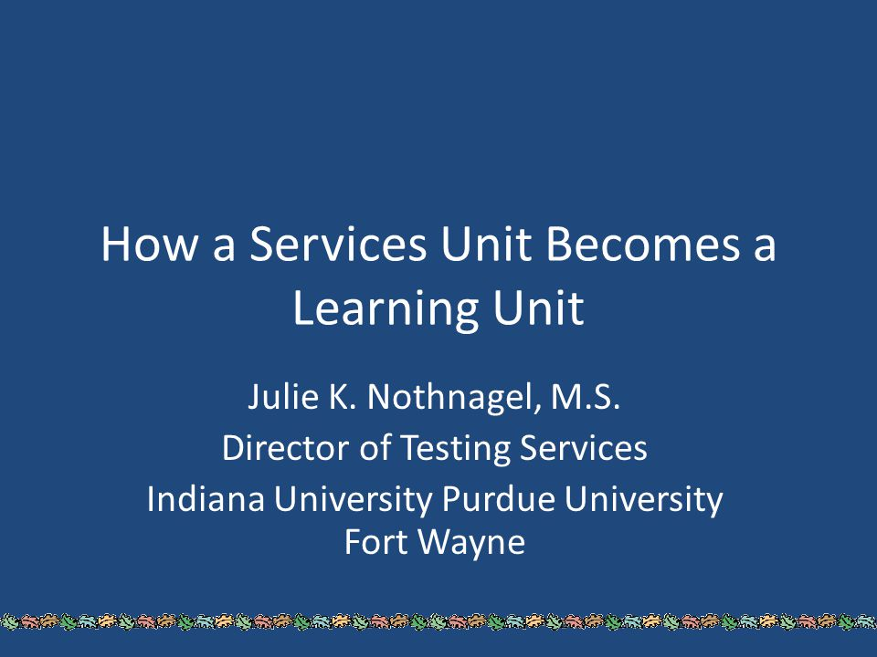 How a Services Unit Becomes a Learning Unit Julie K. Nothnagel, M.S. Director of Testing Services Indiana University Purdue University Fort Wayne