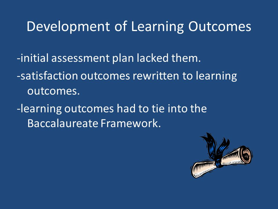 Development of Learning Outcomes -initial assessment plan lacked them. -satisfaction outcomes rewritten to learning outcomes. -learning outcomes had t