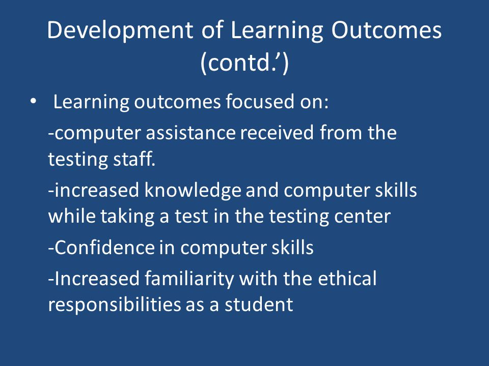 Development of Learning Outcomes (contd.') Learning outcomes focused on: -computer assistance received from the testing staff. -increased knowledge an