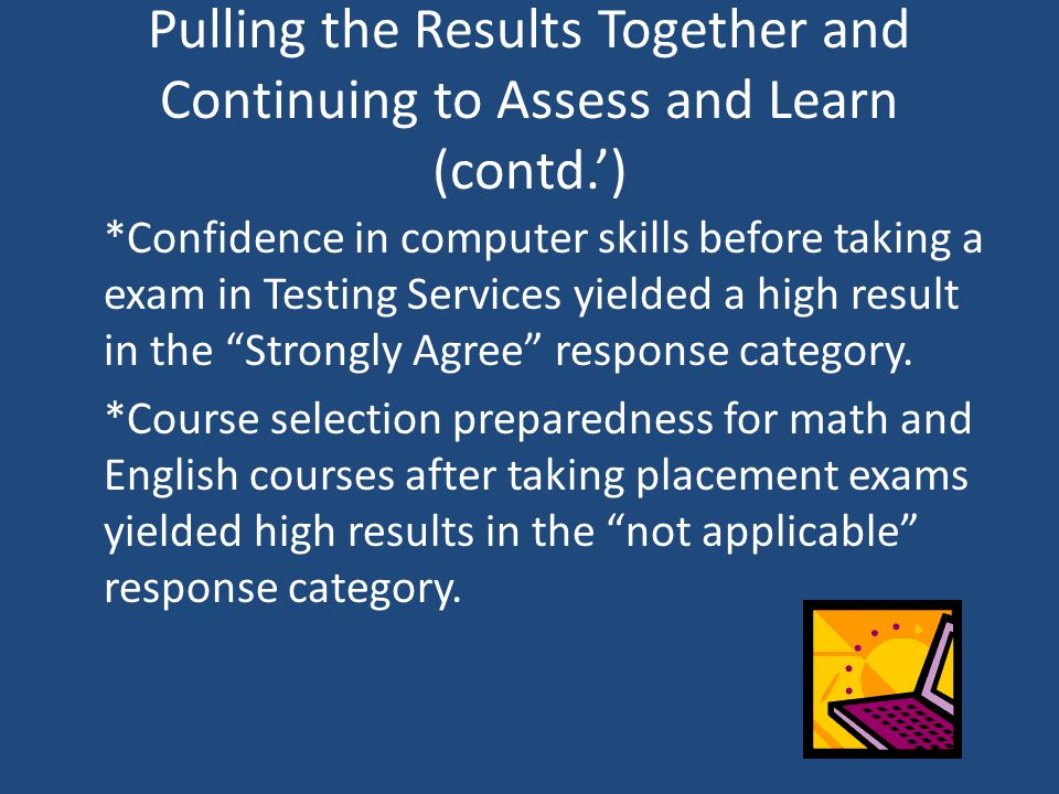 Pulling the Results Together and Continuing to Assess and Learn (contd.') *Confidence in computer skills before taking a exam in Testing Services yiel