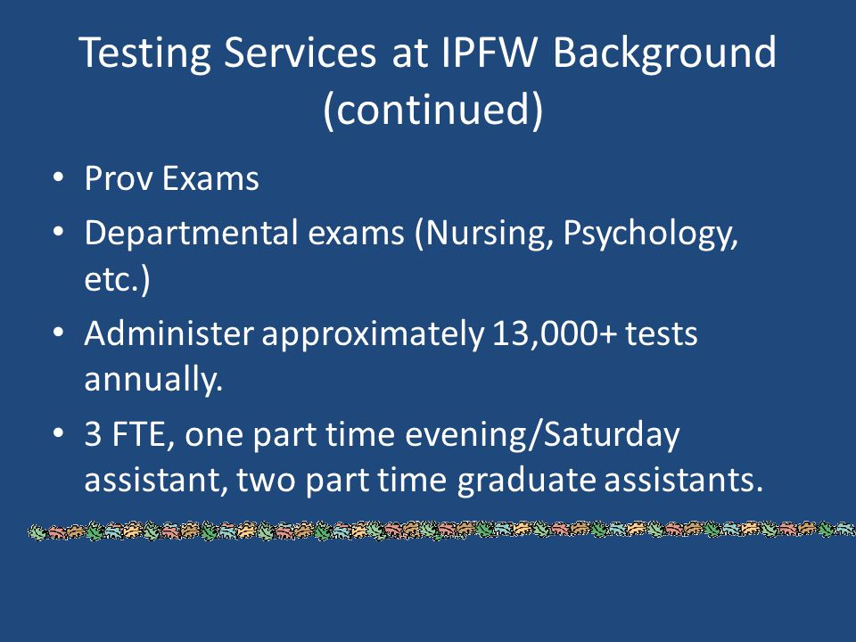 Testing Services at IPFW Background (continued) Prov Exams Departmental exams (Nursing, Psychology, etc.) Administer approximately 13,000+ tests annua