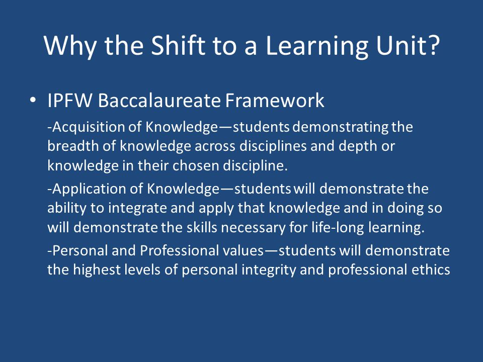 Why the Shift to a Learning Unit? IPFW Baccalaureate Framework -Acquisition of Knowledge—students demonstrating the breadth of knowledge across discip