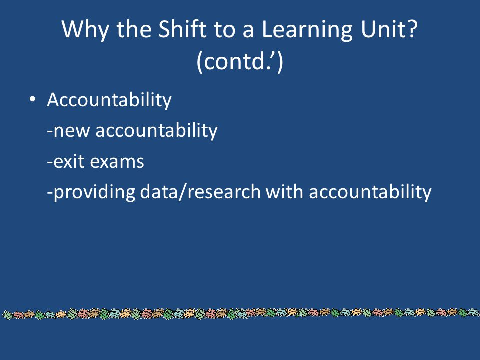 Why the Shift to a Learning Unit? (contd.') Accountability -new accountability -exit exams -providing data/research with accountability
