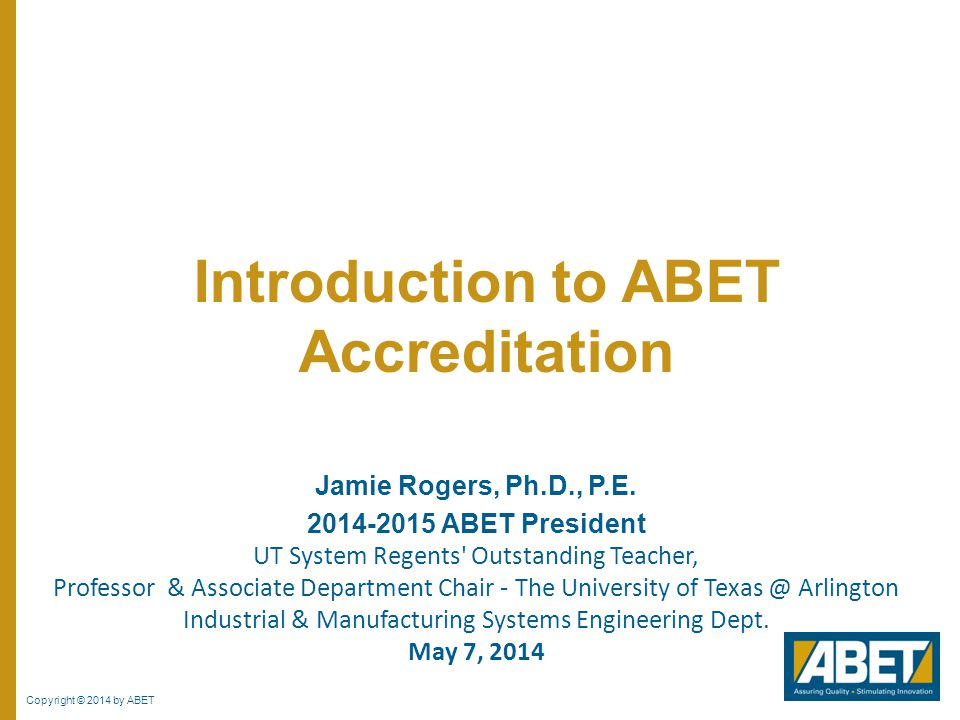 Copyright © 2014 by ABET Jamie Rogers, Ph.D., P.E. 2014-2015 ABET President UT System Regents' Outstanding Teacher, Professor & Associate Department C