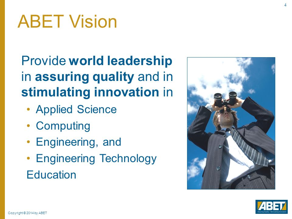 Copyright © 2014 by ABET 25 Ensures educational requirements to enter the profession are met Aids industry in recruiting  Ensures baseline of educational experience Enhances mobility Opportunity to help guide the educational process  Program's industrial advisory groups  Professional, technical societies ABET Value Industry