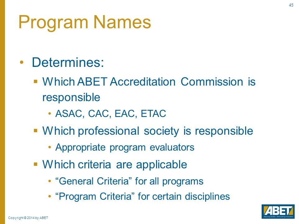 Copyright © 2014 by ABET 45 Determines:  Which ABET Accreditation Commission is responsible ASAC, CAC, EAC, ETAC  Which professional society is resp