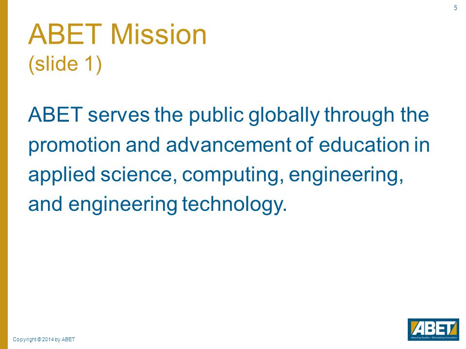 Copyright © 2014 by ABET 5 ABET serves the public globally through the promotion and advancement of education in applied science, computing, engineeri