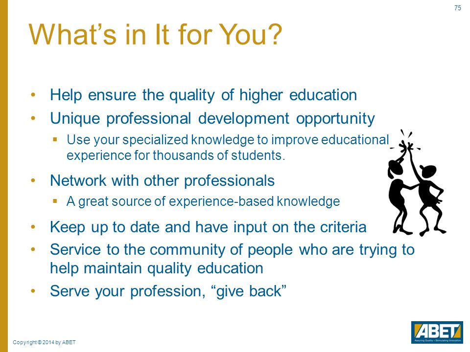 Copyright © 2014 by ABET 75 Help ensure the quality of higher education Unique professional development opportunity  Use your specialized knowledge t