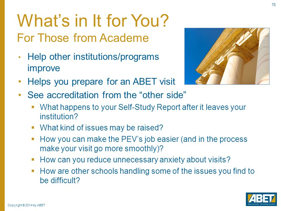 "Copyright © 2014 by ABET 76 Help other institutions/programs improve Helps you prepare for an ABET visit See accreditation from the ""other side""  Wha"