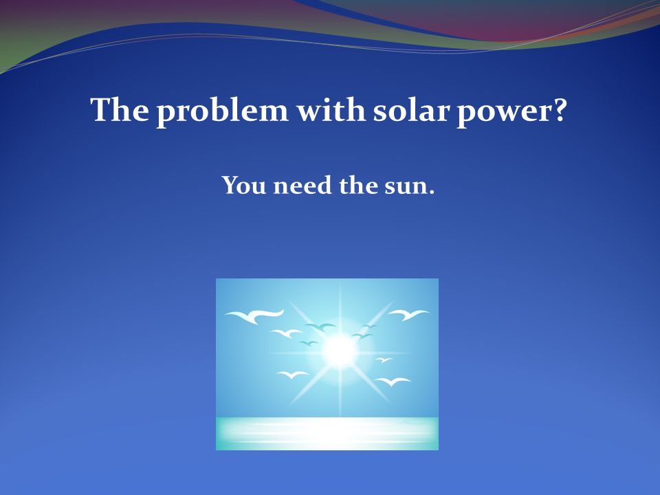 The problem with solar power? You need the sun.