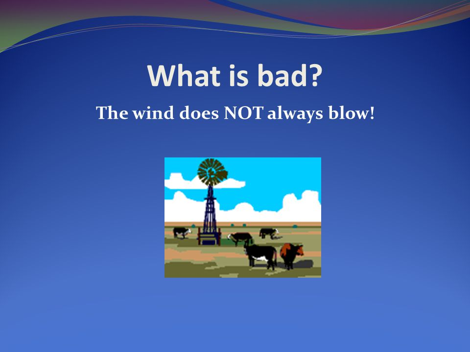 What is bad? The wind does NOT always blow!