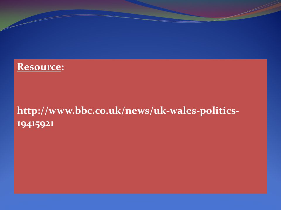 Resource: http://www.bbc.co.uk/news/uk-wales-politics- 19415921