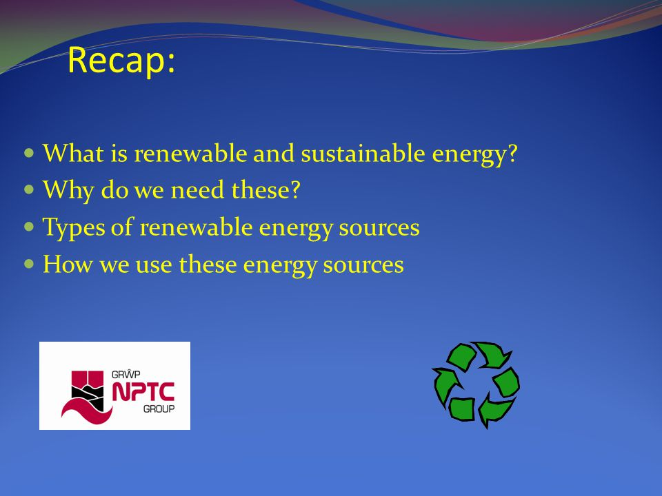 Recap: What is renewable and sustainable energy. Why do we need these.