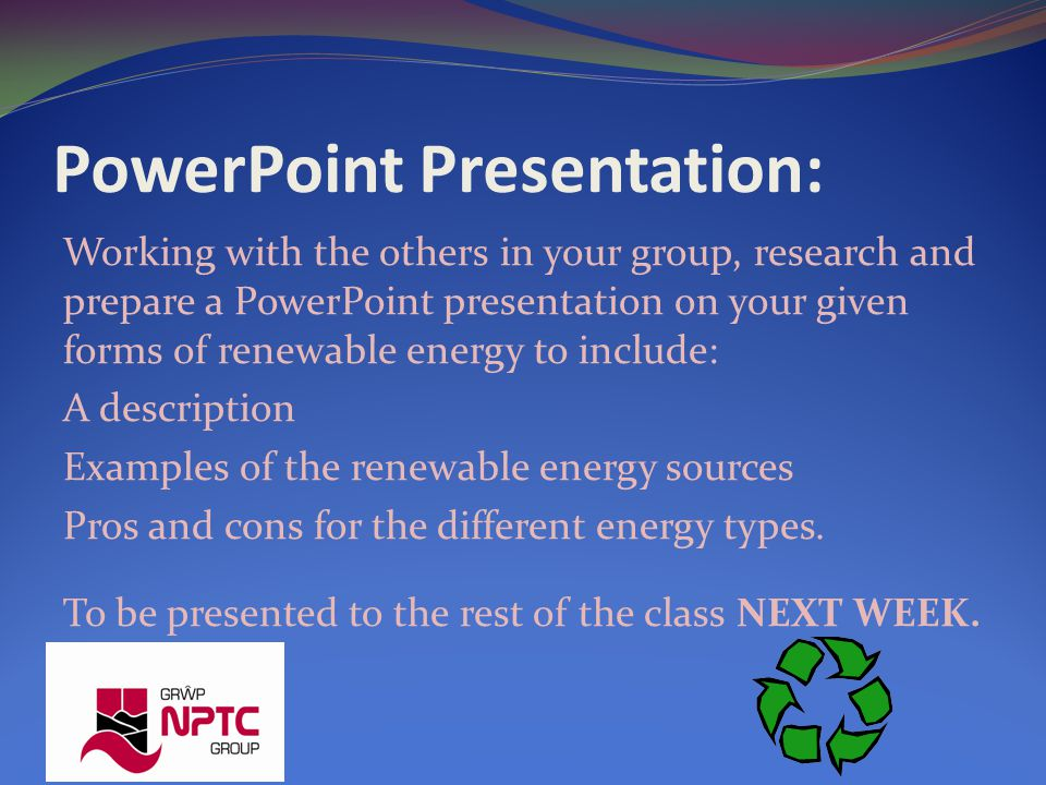 PowerPoint Presentation: Working with the others in your group, research and prepare a PowerPoint presentation on your given forms of renewable energy to include: A description Examples of the renewable energy sources Pros and cons for the different energy types.