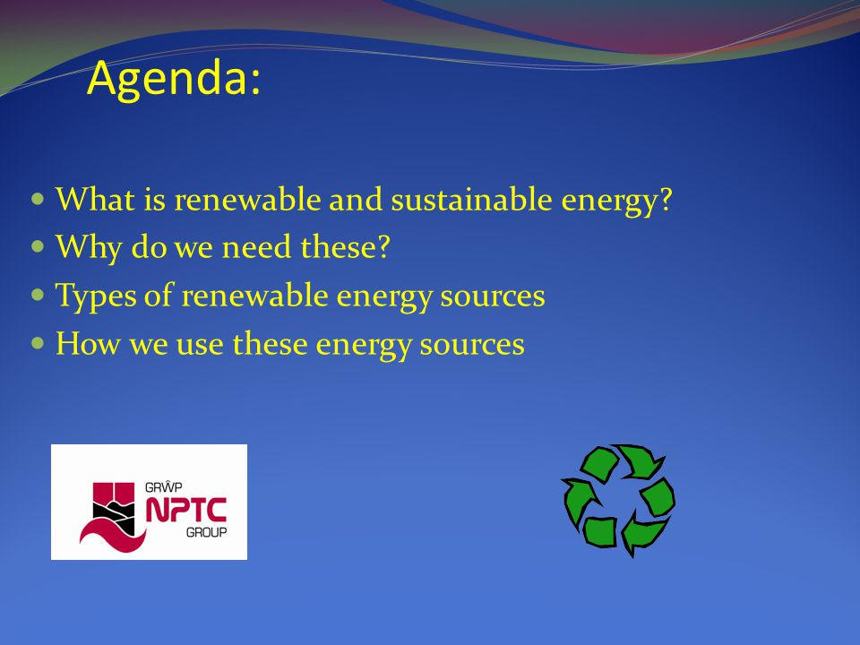 Agenda: What is renewable and sustainable energy. Why do we need these.