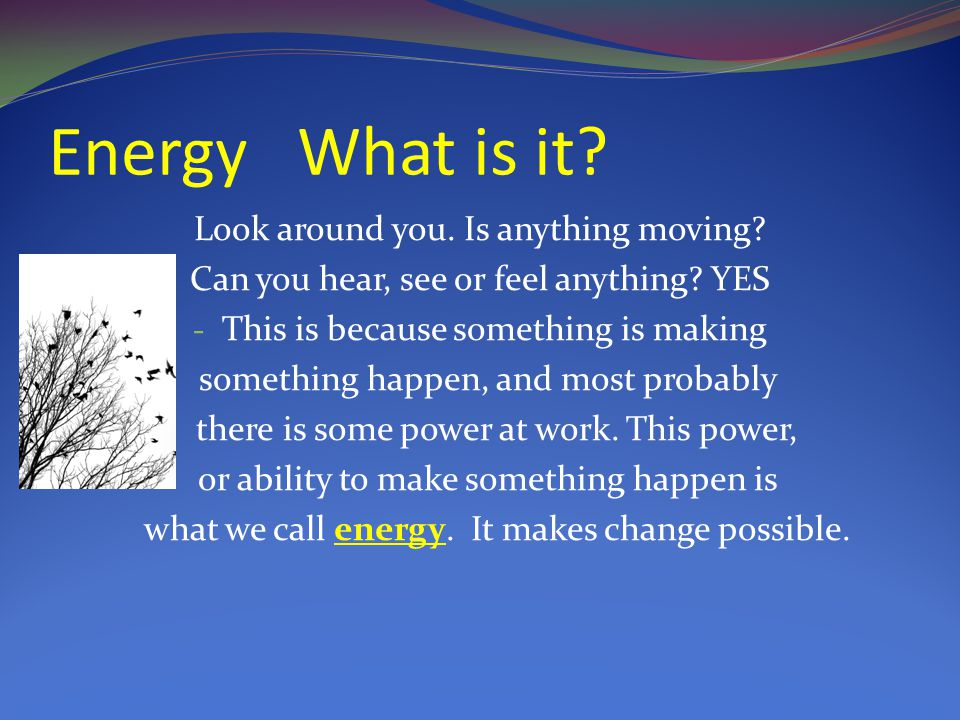 Energy What is it. Look around you. Is anything moving.
