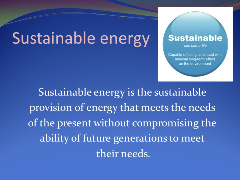 Sustainable energy Sustainable energy is the sustainable provision of energy that meets the needs of the present without compromising the ability of future generations to meet their needs.