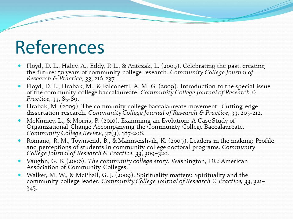 References Floyd, D. L., Haley, A., Eddy, P. L., & Antczak, L. (2009). Celebrating the past, creating the future: 50 years of community college resear