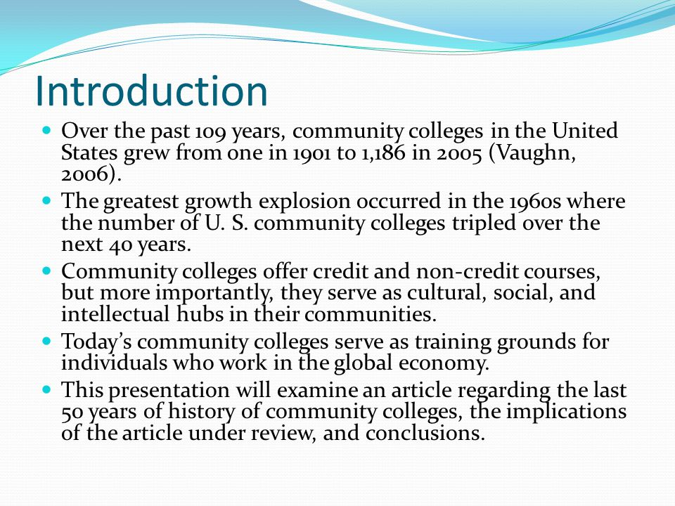 Introduction Over the past 109 years, community colleges in the United States grew from one in 1901 to 1,186 in 2005 (Vaughn, 2006). The greatest grow