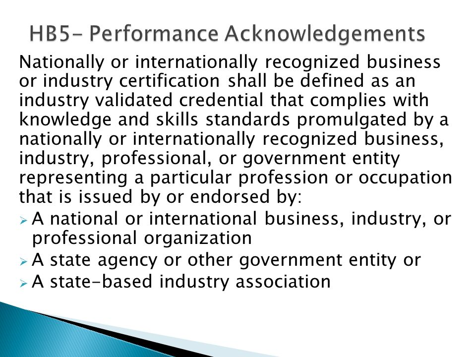 A student may earn a performance acknowledgment on the student's diploma and transcript for earning a nationally or internationally recognized business or industry certification or license with: 1) Performance on an examination or series of exams sufficient to obtain a nationally or internationally recognized business or industry certification or 2) Performance on an examination sufficient to obtain a government-required credential to practice a profession