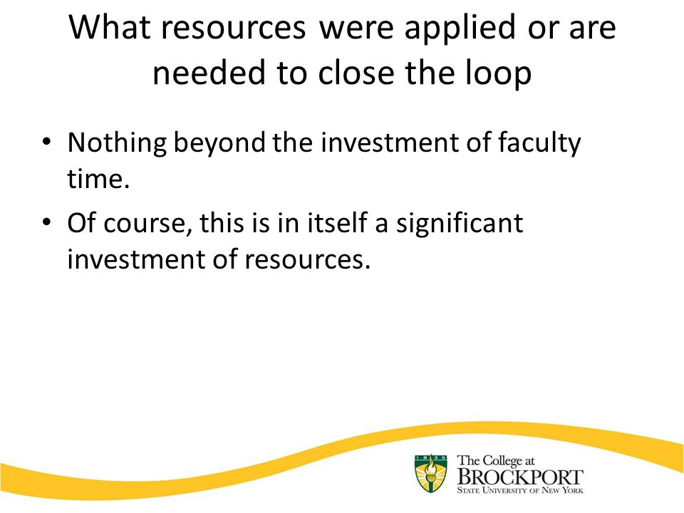 What resources were applied or are needed to close the loop Nothing beyond the investment of faculty time.