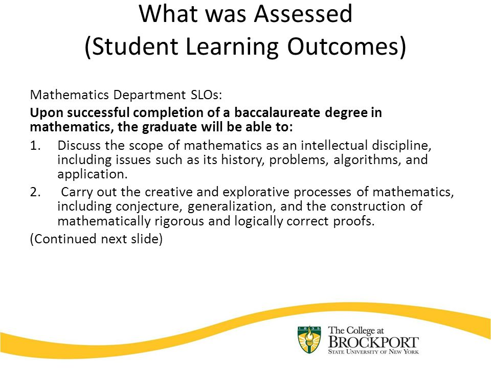 What was Assessed (Student Learning Outcomes) Mathematics Department SLOs: Upon successful completion of a baccalaureate degree in mathematics, the graduate will be able to: 3.Use mathematics to model and analyze real world problems.