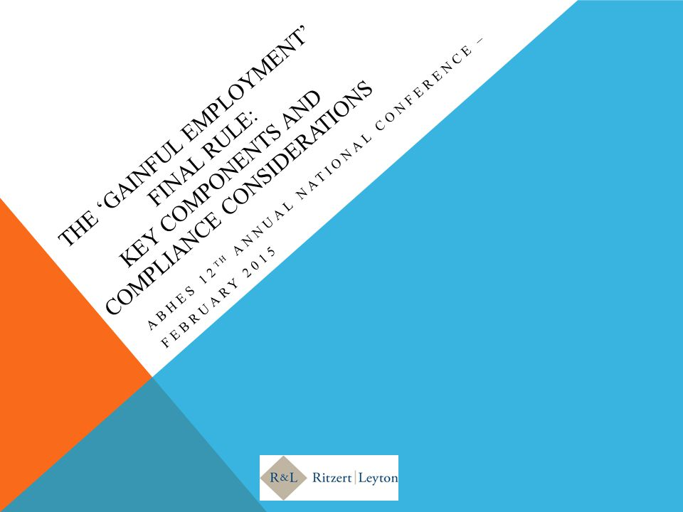 THE 'GAINFUL EMPLOYMENT' FINAL RULE: KEY COMPONENTS AND COMPLIANCE CONSIDERATIONS ABHES 12 TH ANNUAL NATIONAL CONFERENCE – FEBRUARY 2015