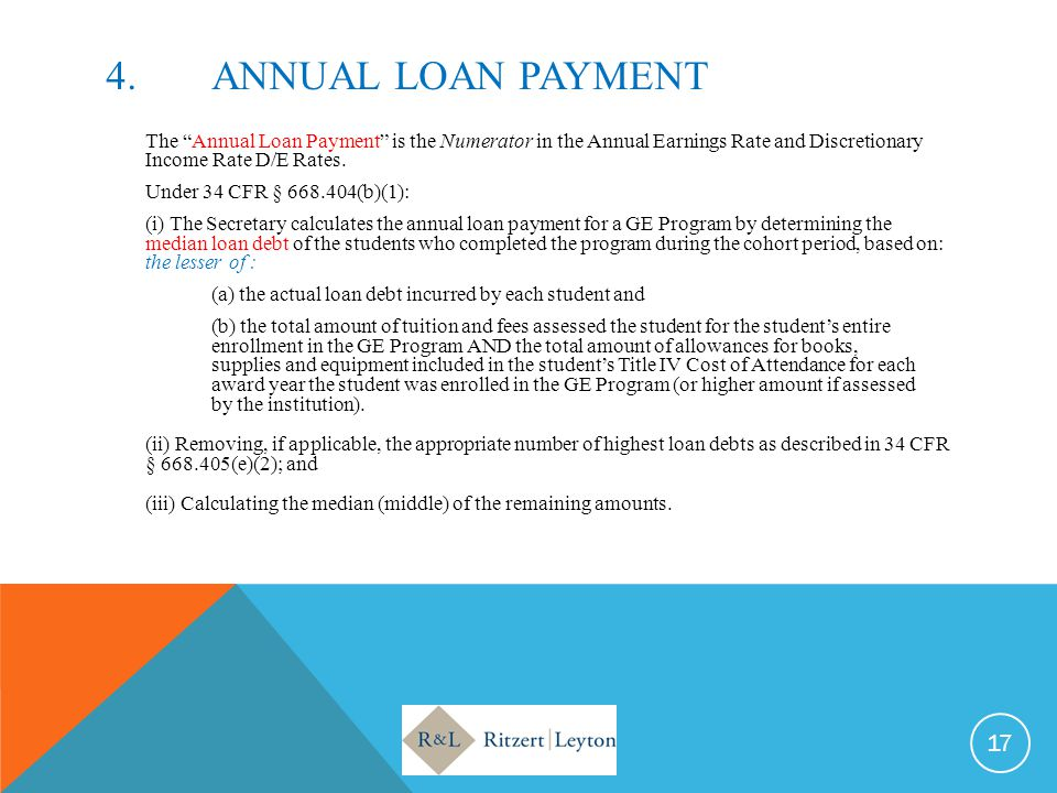 "4.ANNUAL LOAN PAYMENT The ""Annual Loan Payment"" is the Numerator in the Annual Earnings Rate and Discretionary Income Rate D/E Rates. Under 34 CFR § 6"