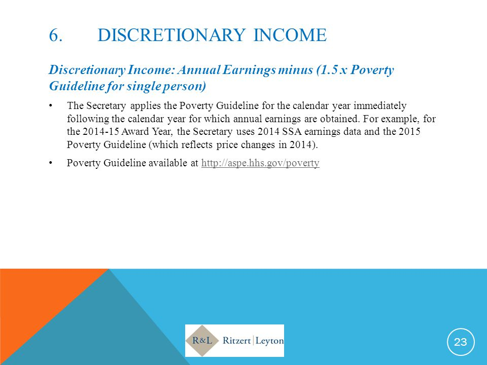 6.DISCRETIONARY INCOME Discretionary Income: Annual Earnings minus (1.5 x Poverty Guideline for single person) The Secretary applies the Poverty Guide