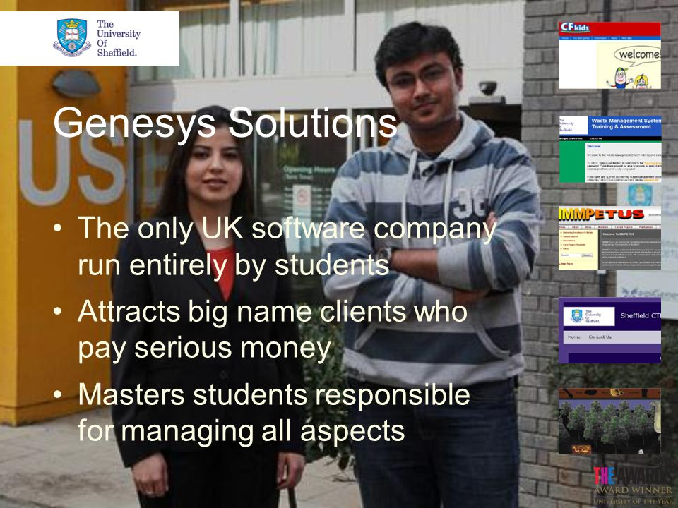 Genesys Solutions The only UK software company run entirely by students Attracts big name clients who pay serious money Masters students responsible for managing all aspects