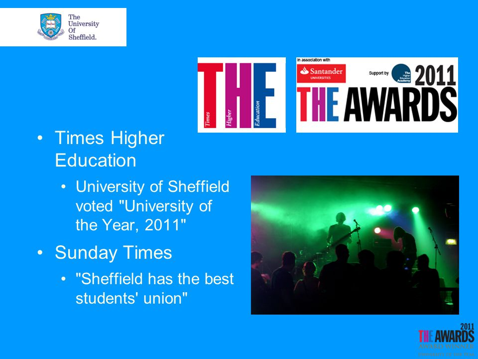 Times Higher Education University of Sheffield voted University of the Year, 2011 Sunday Times Sheffield has the best students union