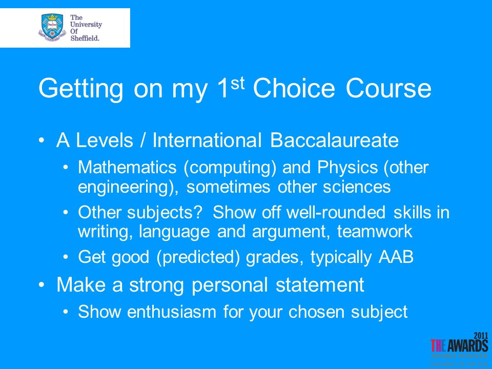 Getting on my 1 st Choice Course A Levels / International Baccalaureate Mathematics (computing) and Physics (other engineering), sometimes other sciences Other subjects.