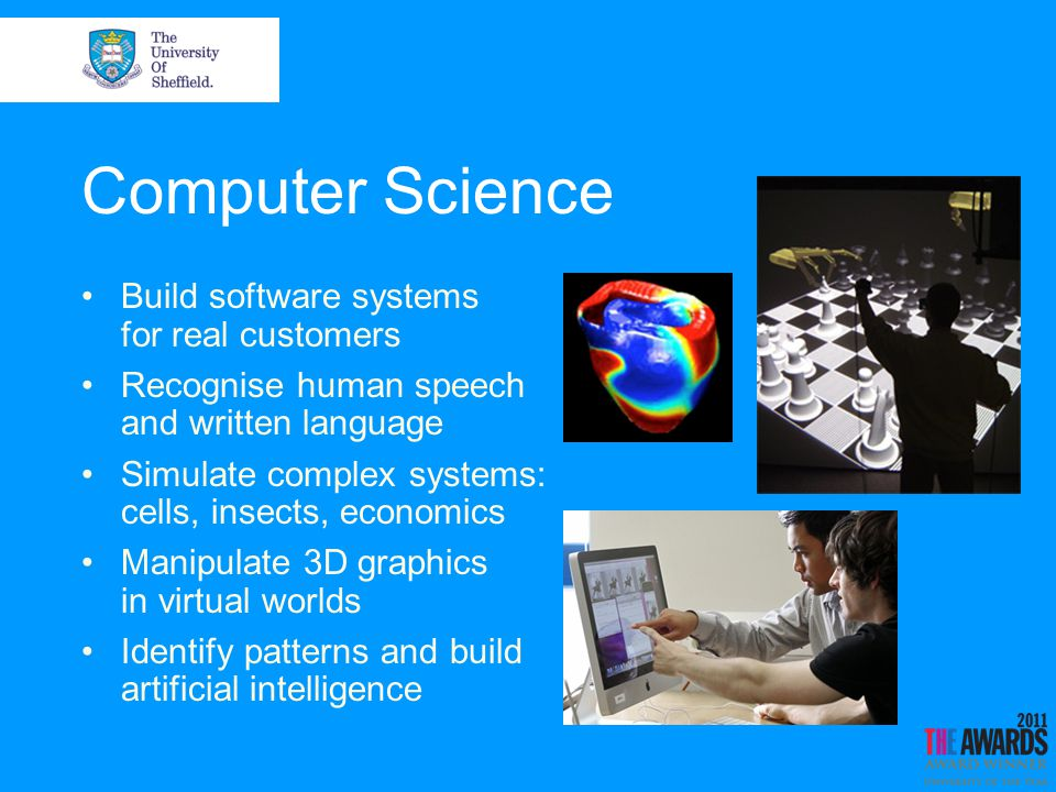 Computer Science Build software systems for real customers Recognise human speech and written language Simulate complex systems: cells, insects, economics Manipulate 3D graphics in virtual worlds Identify patterns and build artificial intelligence