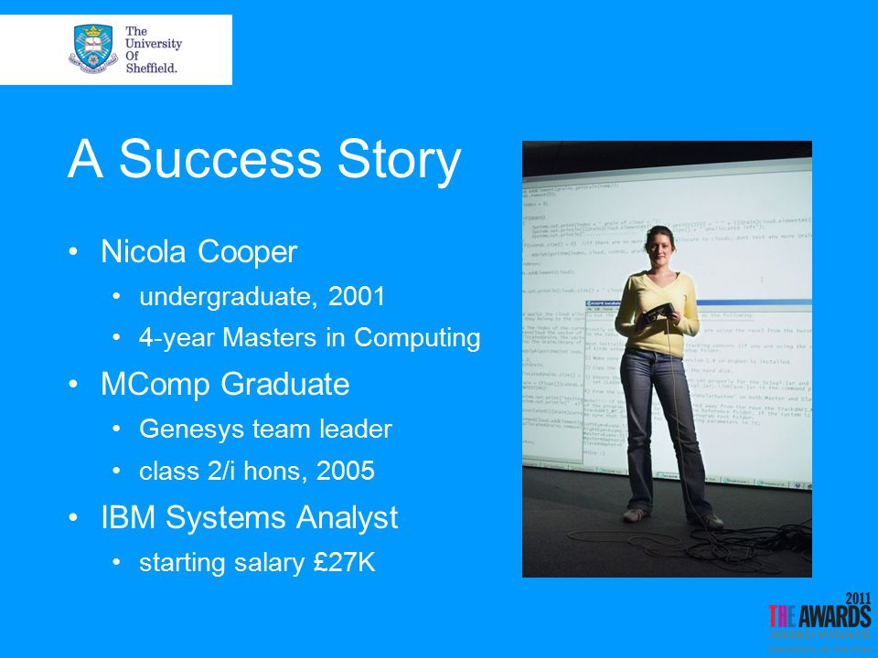 A Success Story Nicola Cooper undergraduate, 2001 4-year Masters in Computing MComp Graduate Genesys team leader class 2/i hons, 2005 IBM Systems Analyst starting salary £27K