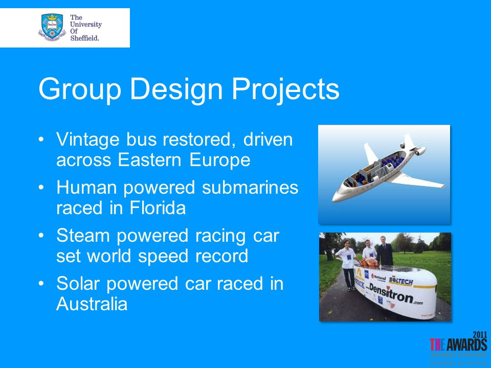 Group Design Projects Vintage bus restored, driven across Eastern Europe Human powered submarines raced in Florida Steam powered racing car set world speed record Solar powered car raced in Australia