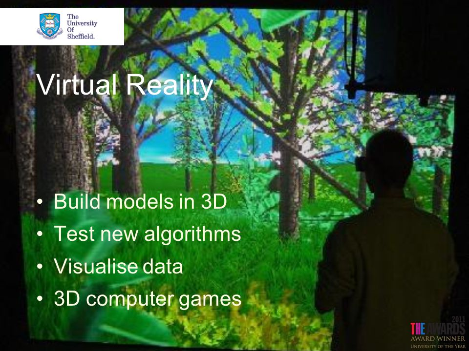 Virtual Reality Build models in 3D Test new algorithms Visualise data 3D computer games
