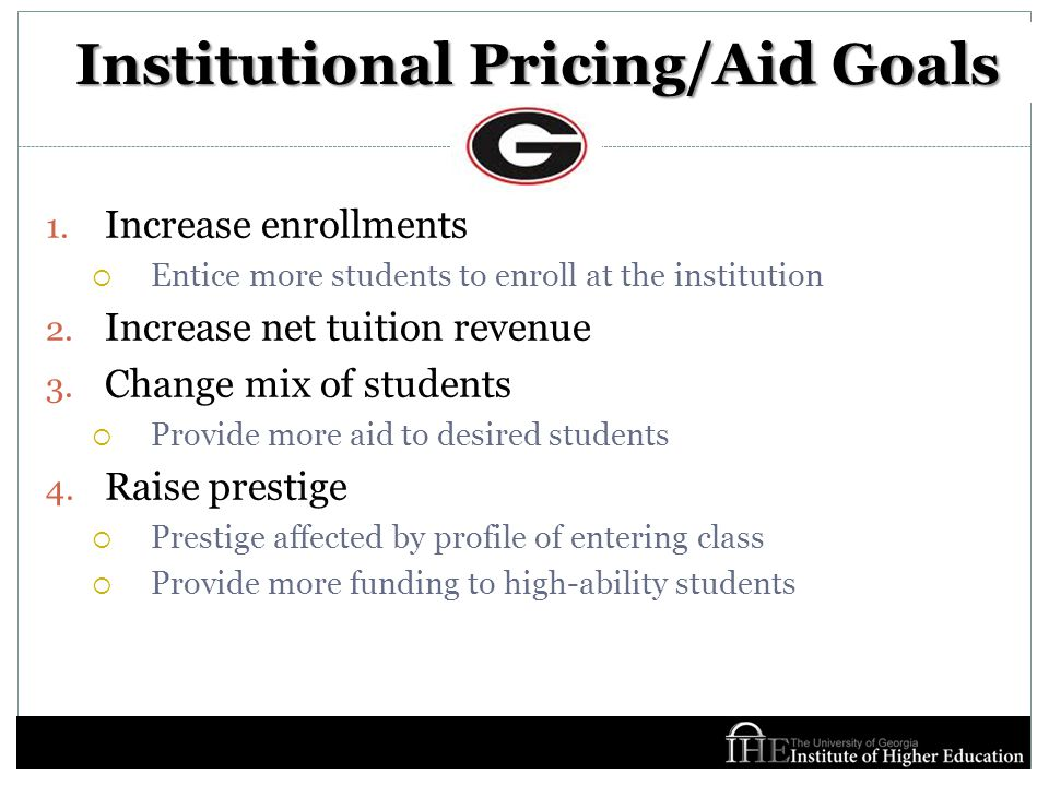Institutional Pricing/Aid Goals 1. Increase enrollments  Entice more students to enroll at the institution 2. Increase net tuition revenue 3. Change