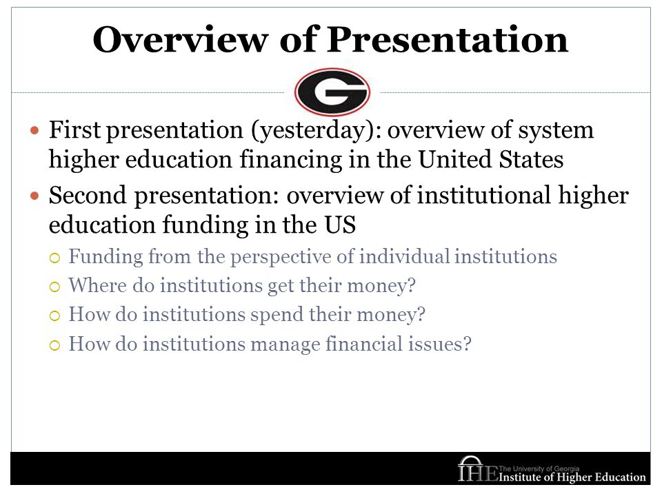 Overview of Presentation First presentation (yesterday): overview of system higher education financing in the United States Second presentation: overview of institutional higher education funding in the US  Funding from the perspective of individual institutions  Where do institutions get their money.