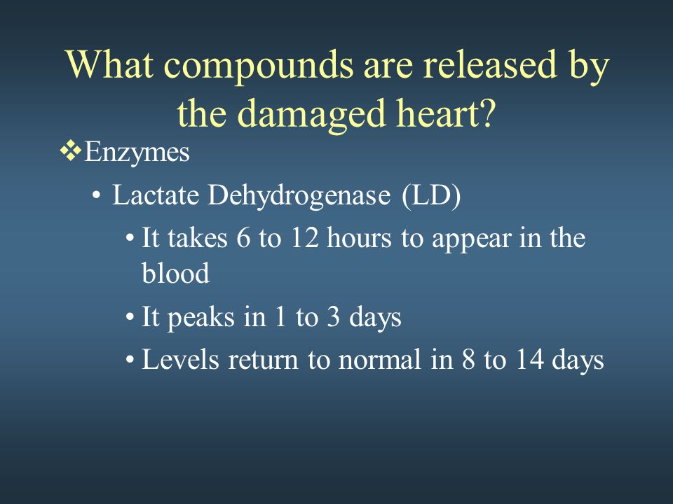 What compounds are released by the damaged heart?  Enzymes Lactate Dehydrogenase (LD) It takes 6 to 12 hours to appear in the blood It peaks in 1 to