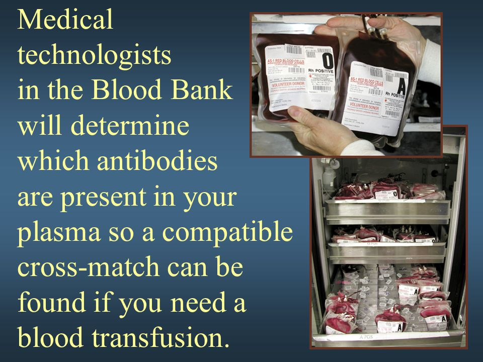 Medical technologists in the Blood Bank will determine which antibodies are present in your plasma so a compatible cross-match can be found if you nee